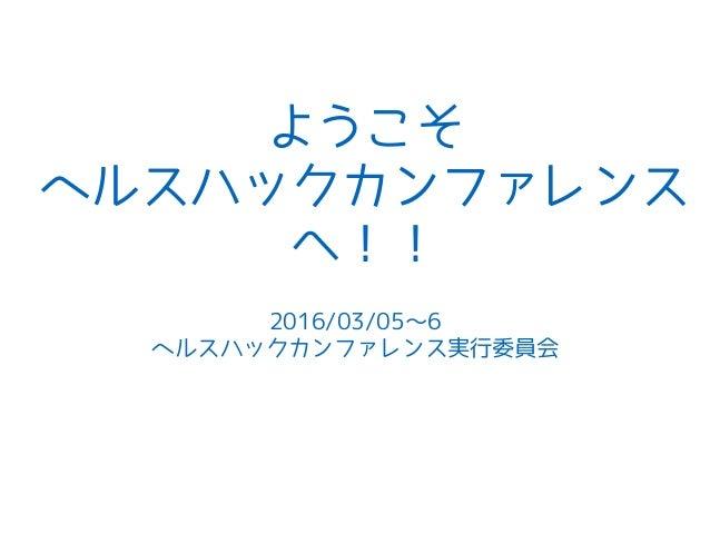 ようこそ ヘルスハックカンファレンス へ!! 2016/03/05〜6 ヘルスハックカンファレンス実行委員会