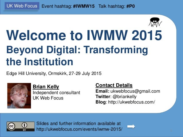 Welcome to IWMW 2015 Beyond Digital: Transforming the Institution Brian Kelly Independent consultant UK Web Focus Contact ...