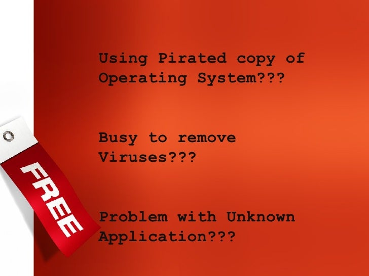 Using Pirated copy of Operating System??? Busy to remove Viruses??? Problem with Unknown Application???