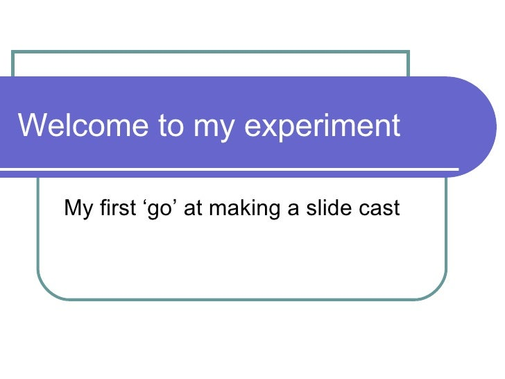 Welcome to my experiment My first 'go' at making a slide cast