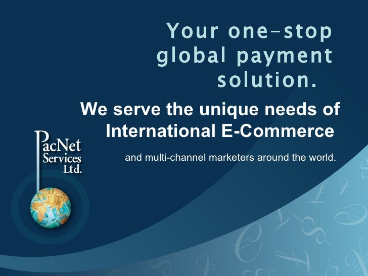 Your one-stop global payment solution.   We serve the unique needs of International E-Commerce  and multi-channel marketer...