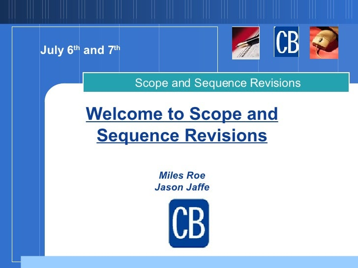 Welcome to Scope and Sequence Revisions Miles Roe Jason Jaffe   Scope and Sequence Revisions July 6 th  and 7 th