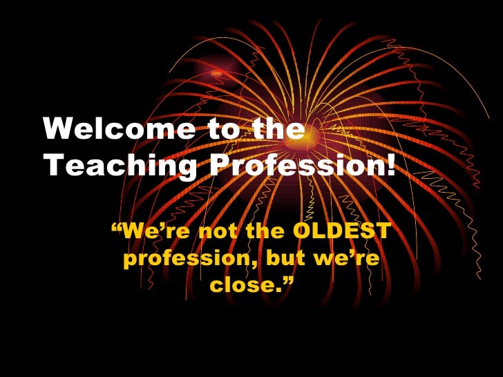 """Welcome to the Teaching Profession! """"We're not the OLDEST profession, but we're close."""""""