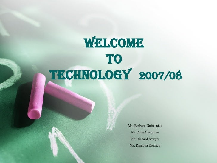 Welcome  to  Technology   2007/08 Ms. Barbara Guimarães Mr.Chris Cosgrove Mr. Richard Sawyer Ms. Ramona Dietrich