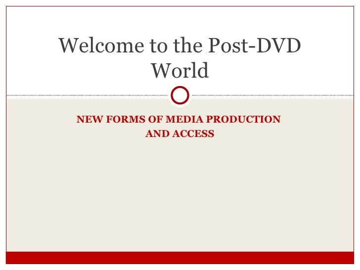 NEW FORMS OF MEDIA PRODUCTION  AND ACCESS Welcome to the Post-DVD World
