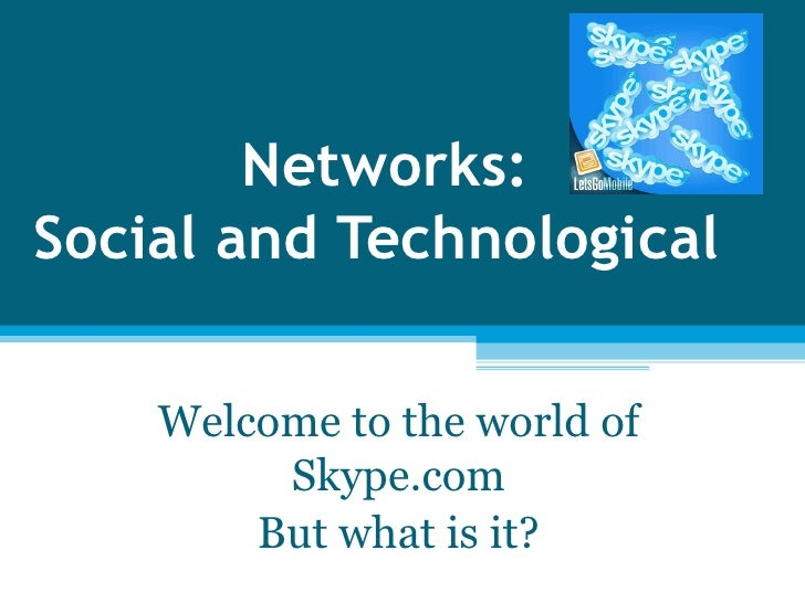 Networks: Social and Technological  Welcome to the world of Skype.com But what is it?
