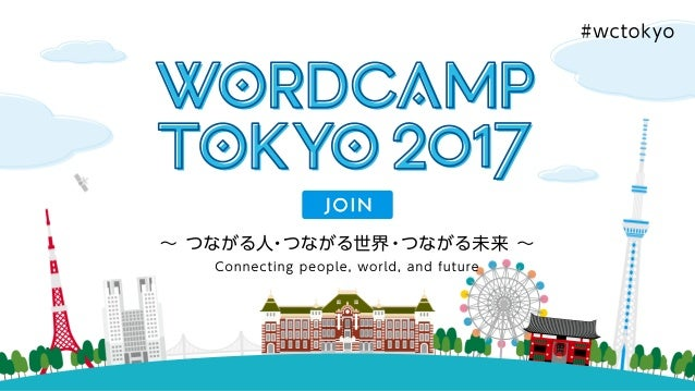 WordCamp Tokyo 2017 Connecting people, world, and future ∼ つながる人・つながる世界・つながる未来 ∼ #wctokyo Join