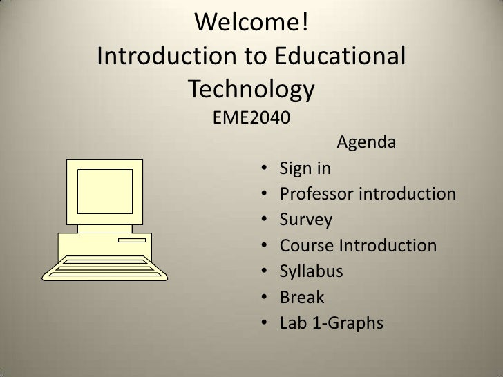 Welcome!Introduction to Educational TechnologyEME2040<br />Agenda<br />Sign in<br />Professor introduction<br />Survey<br ...