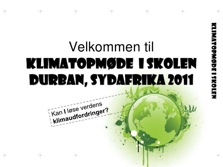 Velkommen til KLIMATOPMØdE  i skolenDurban, SydAfrika 2011<br />Kan I løse verdens klimaudfordringer?<br />
