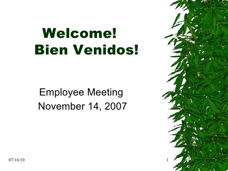 Employee Meeting  November 14, 2007 07/16/10 Welcome!  Bien Venidos!