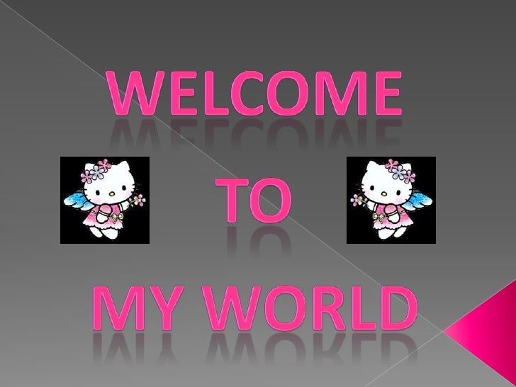 Welcome <br />To<br />my world <br />