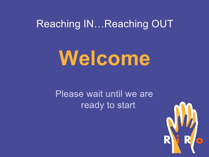 Welcome Please wait until we are ready to start Reaching IN…Reaching OUT