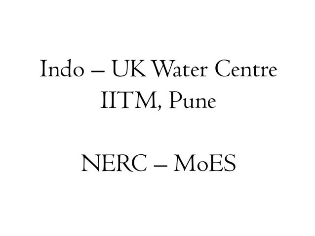 Indo – UKWater Centre IITM, Pune NERC – MoES