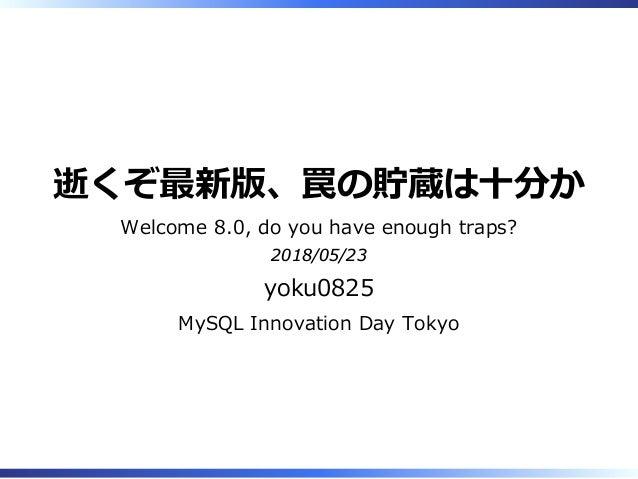 逝くぞ最新版、罠の貯蔵は十分か Welcome 8.0, do you have enough traps? 2018/05/23 yoku0825 MySQL Innovation Day Tokyo