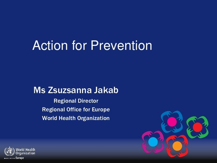 Action for Prevention<br />Ms Zsuzsanna Jakab<br />Regional Director<br />Regional Office for Europe<br />World Health Org...