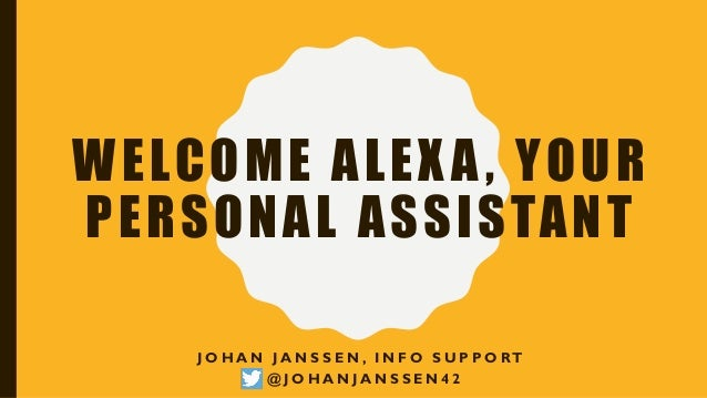 WELCOME ALEXA, YOUR PERSONAL ASSISTANT J O H A N J A N S S E N , I N F O S U P P O RT @ J O H A N J A N S S E N 4 2