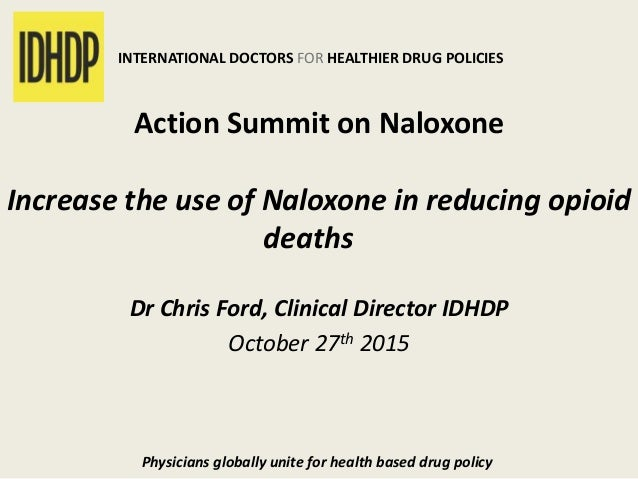 INTERNATIONAL DOCTORS FOR HEALTHIER DRUG POLICIES  Action Summit on Naloxone  Increase the use of Naloxone in reducing opi...