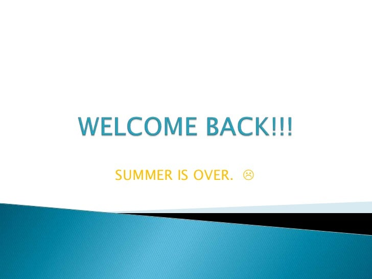 WELCOME BACK!!!<br />SUMMER IS OVER.    <br />