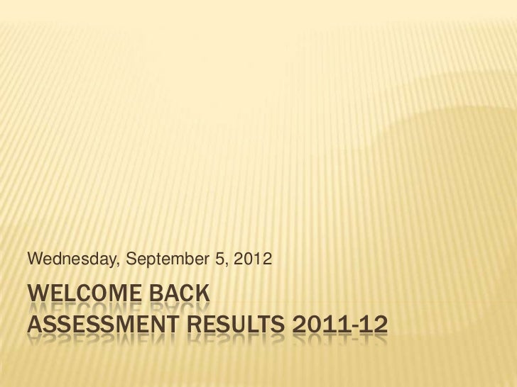 Wednesday, September 5, 2012WELCOME BACKASSESSMENT RESULTS 2011-12