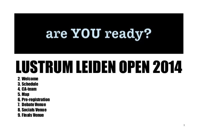 LUSTRUM LEIDEN OPEN 2014 2. Welcome 3. Schedule 4. CA-team 5. Map 6. Pre-registration 7. Debate Venue 8. Socials Venue 9. ...