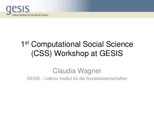 1st Computational Social Science (CSS) Workshop at GESIS Claudia Wagner GESIS – Leibniz Institut für die Sozialwissenschaf...