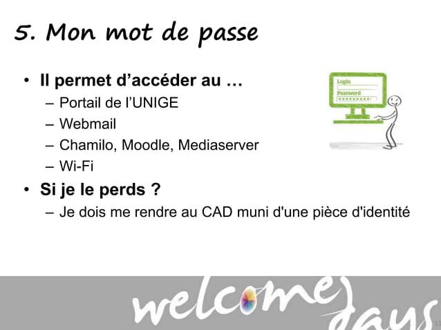 5. Mon mot de passe • Il permet d'accéder au … – Portail de l'UNIGE – Webmail – Chamilo, Moodle, Mediaserver – Wi-Fi • Si ...