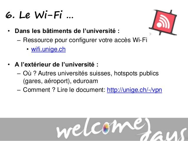 6. Le Wi-Fi … • Dans les bâtiments de l'université : – Ressource pour configurer votre accès Wi-Fi • wifi.unige.ch • A l'e...