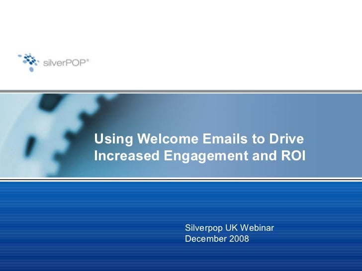 Using Welcome Emails to Drive Increased Engagement and ROI Silverpop UK Webinar December 2008