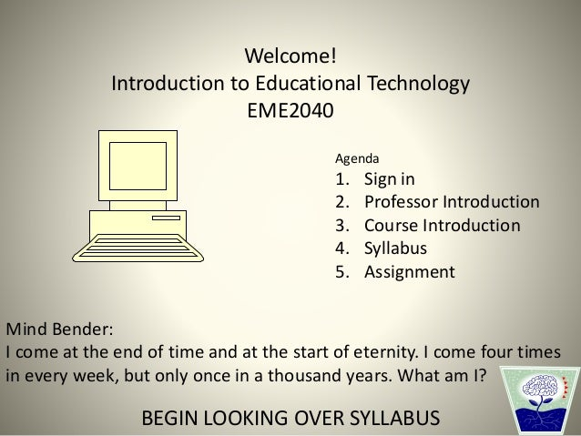 Welcome! Introduction to Educational Technology EME2040 Mind Bender: I come at the end of time and at the start of eternit...