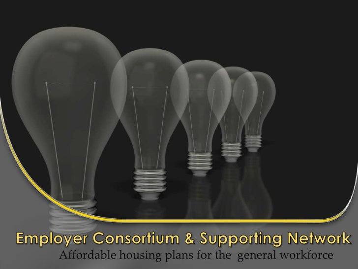 Employer Consortium & Supporting Network Affordable housing plans for the  general workforce