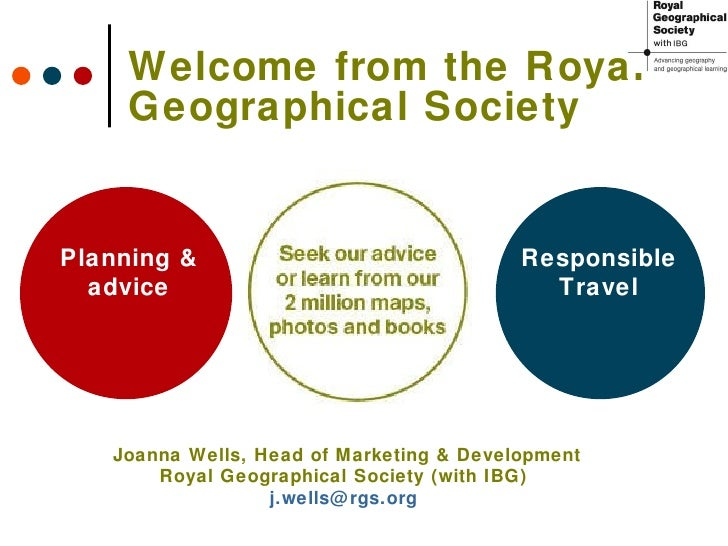 Welcome from the Royal Geographical Society Planning & advice Responsible Travel Joanna Wells, Head of Marketing & Develop...