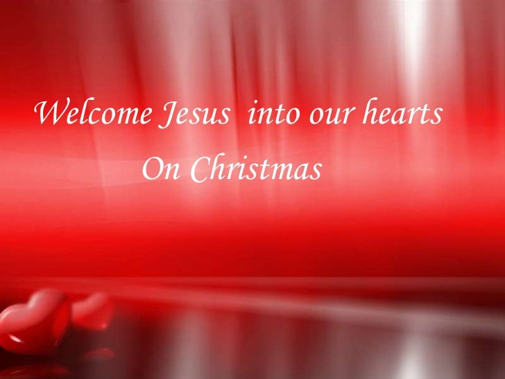 Welcome Jesus into our hearts      On Christmas