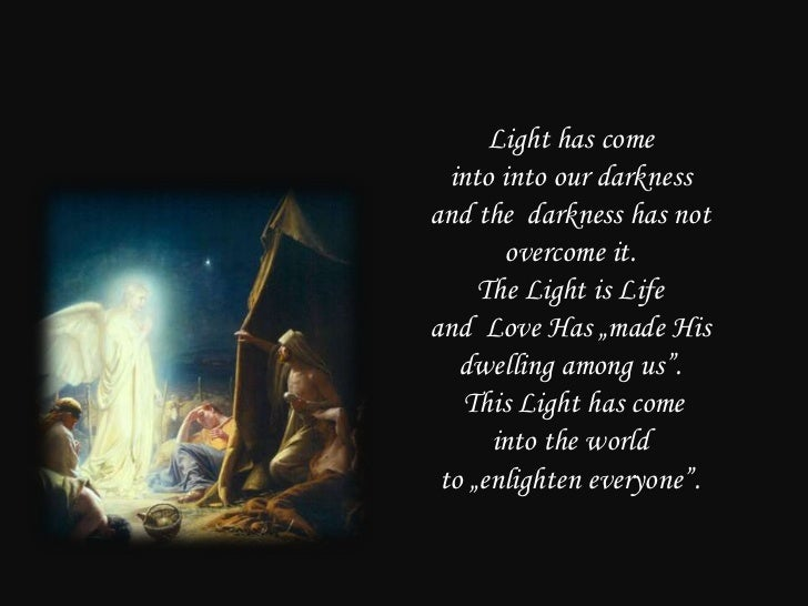 """Light has come  into into our darknessand the darkness has not        overcome it.     The Light is Lifeand Love Has """"made..."""