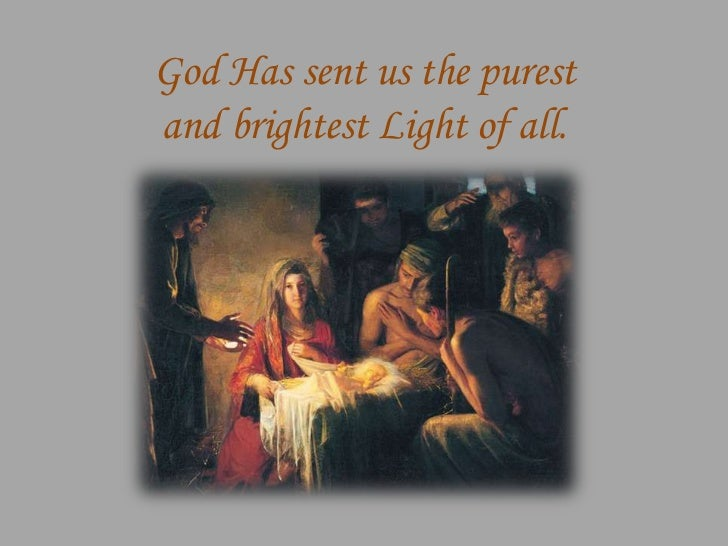 God Has sent us the purestand brightest Light of all.