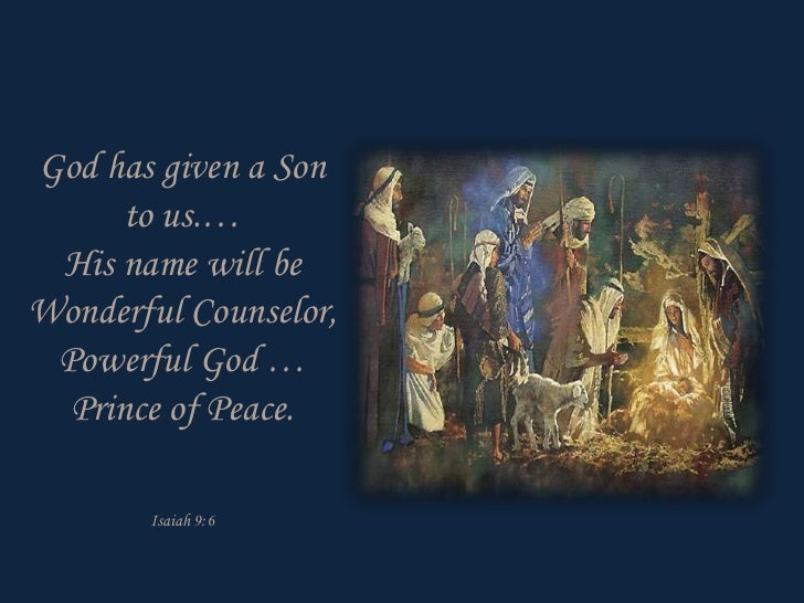 God has given a Son      to us.… His name will beWonderful Counselor, Powerful God …  Prince of Peace.       Isaiah 9:6
