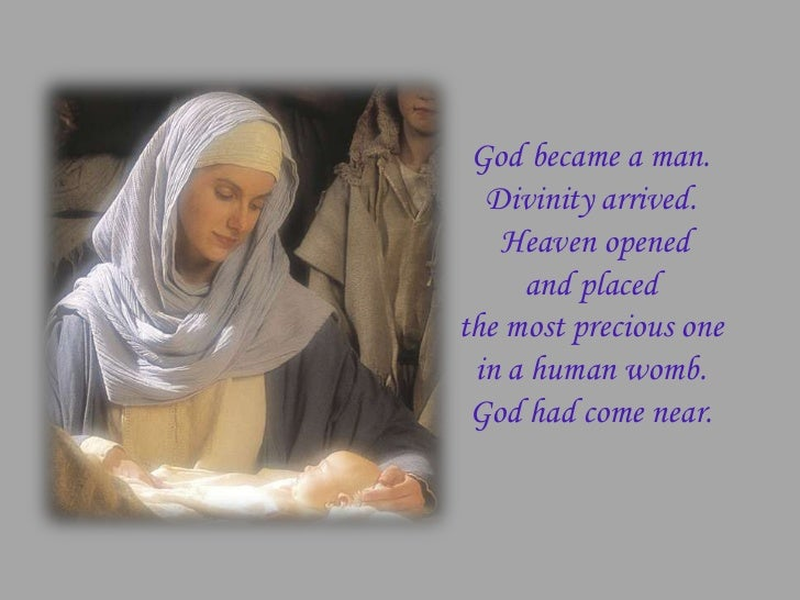 God became a man.  Divinity arrived.   Heaven opened     and placedthe most precious one in a human womb. God had come near.