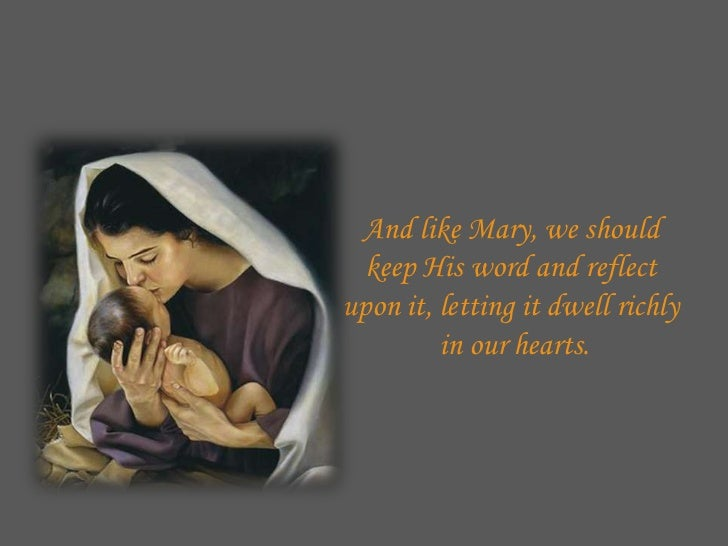 And like Mary, we should  keep His word and reflectupon it, letting it dwell richly         in our hearts.