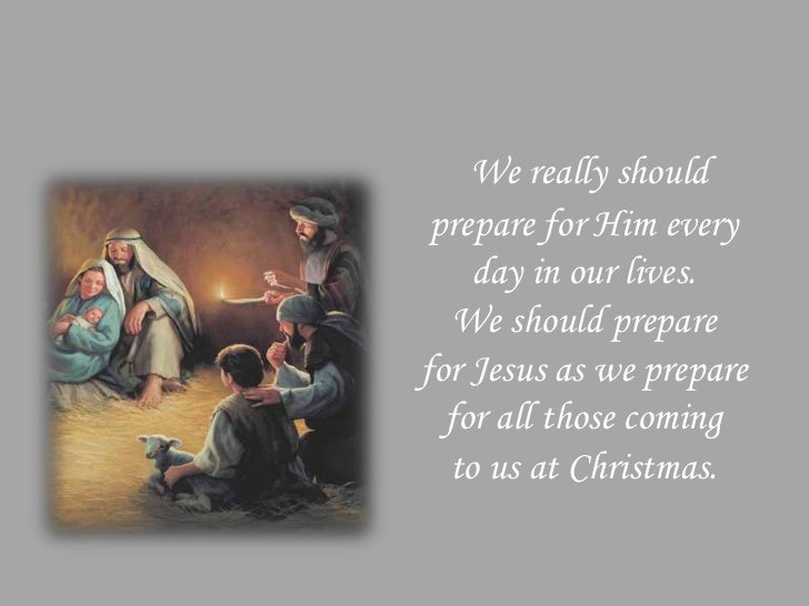 We really should prepare for Him every    day in our lives.   We should preparefor Jesus as we prepare  for all those comi...