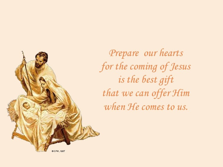 Prepare our heartsfor the coming of Jesus     is the best giftthat we can offer Him when He comes to us.