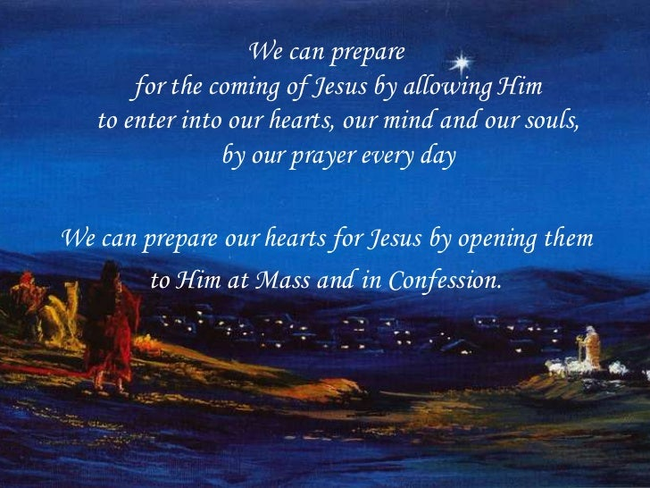 We can prepare       for the coming of Jesus by allowing Him   to enter into our hearts, our mind and our souls,          ...