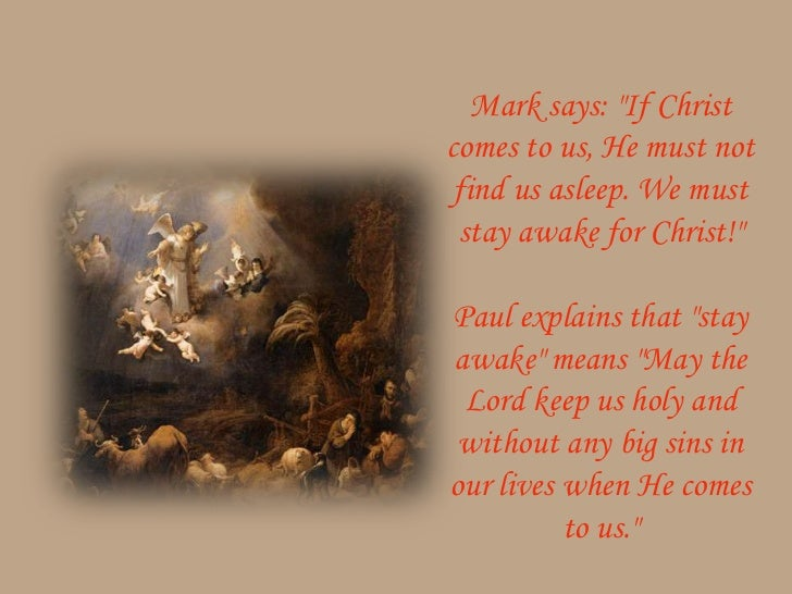 """Mark says: """"If Christcomes to us, He must not find us asleep. We must stay awake for Christ!""""Paul explains that """"stayawake..."""