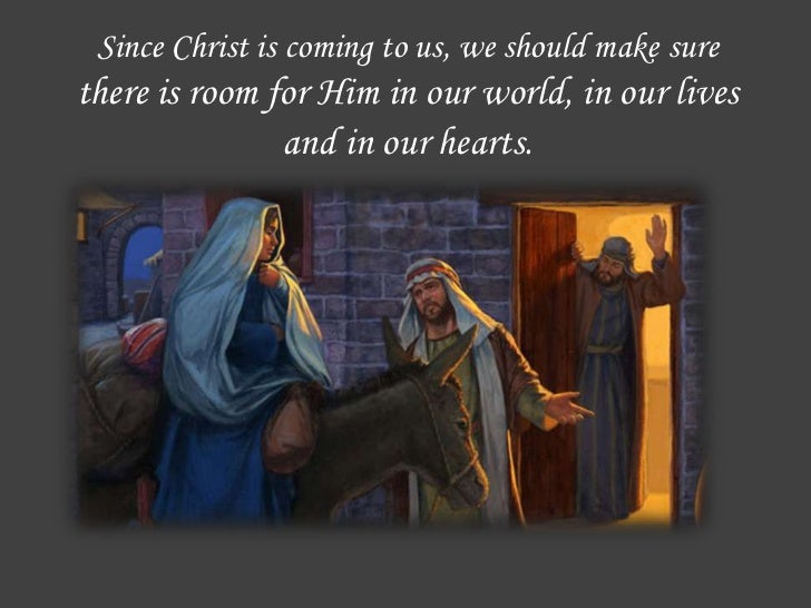 Since Christ is coming to us, we should make surethere is room for Him in our world, in our lives               and in our...