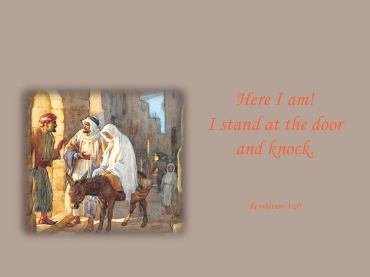 Here I am!I stand at the door    and knock.     Revelation 3:20