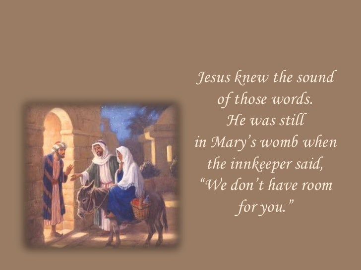 """Jesus knew the sound    of those words.     He was stillin Mary's womb when  the innkeeper said, """"We don't have room      ..."""
