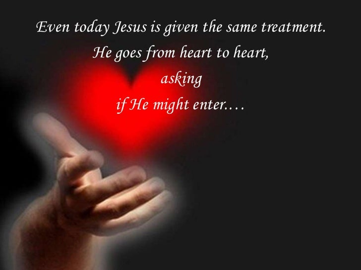 Even today Jesus is given the same treatment.        He goes from heart to heart,                   asking           if He...
