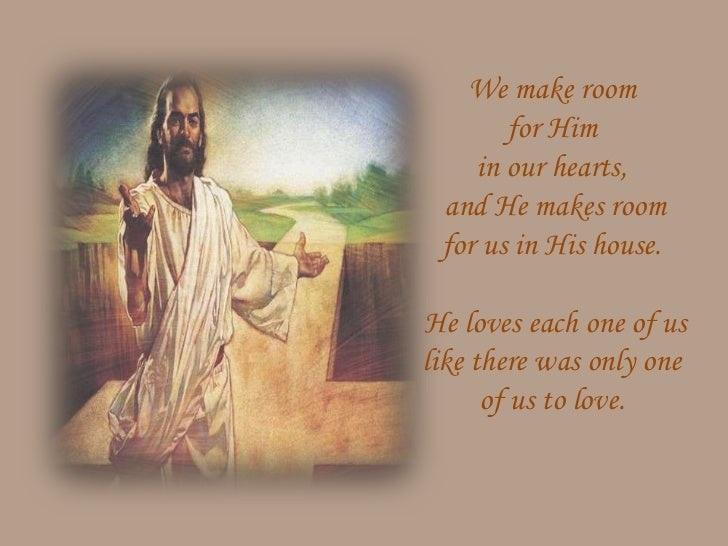 We make room       for Him    in our hearts, and He makes room for us in His house.He loves each one of uslike there was o...