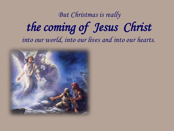 But Christmas is really the coming of Jesus Christinto our world, into our lives and into our hearts.