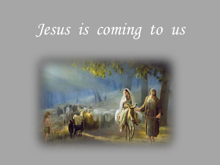 Jesus is coming to us