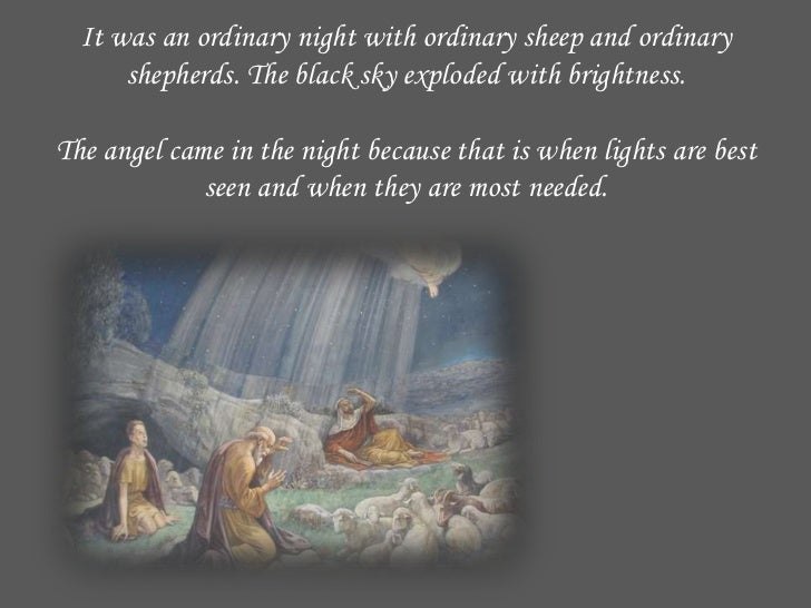 It was an ordinary night with ordinary sheep and ordinary      shepherds. The black sky exploded with brightness.The angel...
