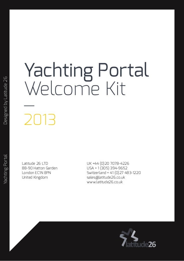 Yachting Portal Welcome Kit — 2013 YachtingPortalDesignedbyLatitude26 UK +44 (0)20 7078-4226 USA + 1 (305) 394-9652 Switze...